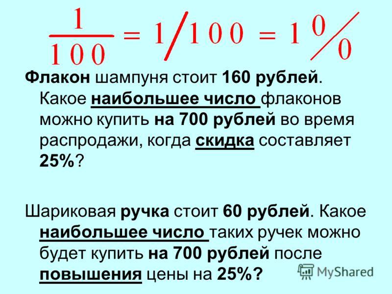 Флакон шампуня стоит 160 рублей. Какое наибольшее число флаконов можно купить на 700 рублей во время распродажи, когда скидка составляет 25%? Шариковая ручка стоит 60 рублей. Какое наибольшее число таких ручек можно будет купить на 700 рублей после п