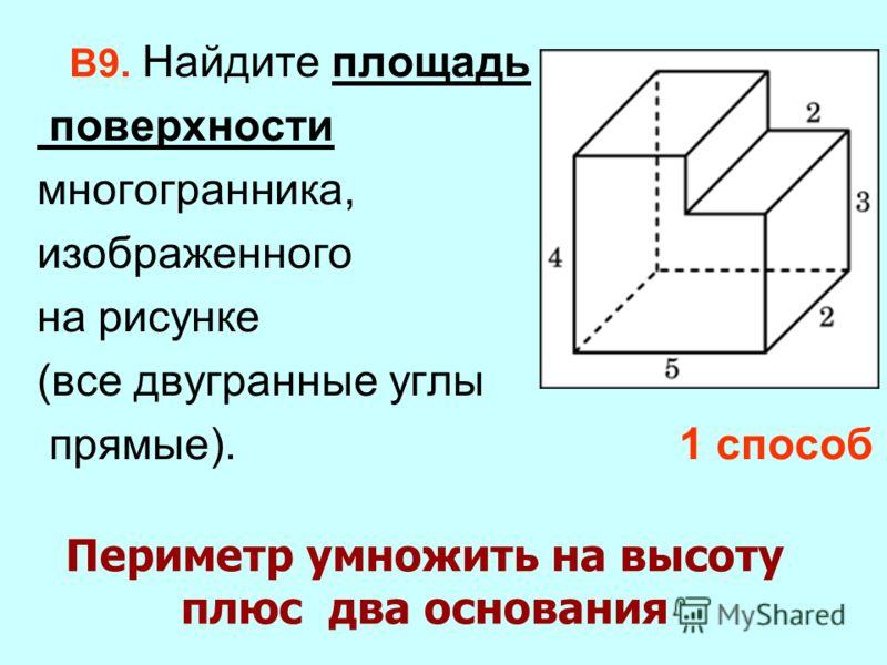 Периметр умножить на высоту плюс два основания В9. Найдите площадь поверхности многогранника, изображенного на рисунке (все двугранные углы прямые). 1 способ