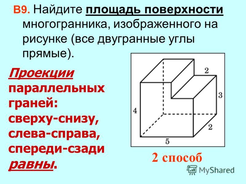 Проекции параллельных граней: сверху-снизу, слева-справа, спереди-сзади равны. В9. Найдите площадь поверхности многогранника, изображенного на рисунке (все двугранные углы прямые). 2 способ