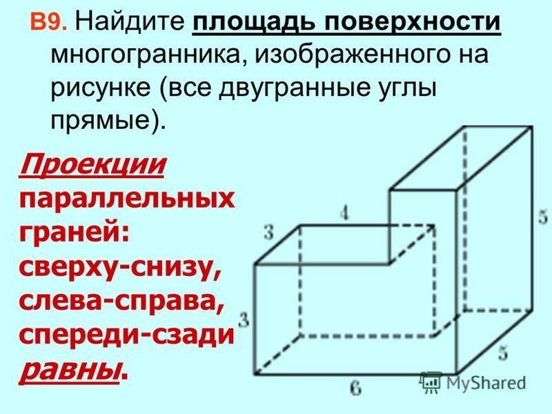 Проекции параллельных граней: сверху-снизу, слева-справа, спереди-сзади равны. В9. Найдите площадь поверхности многогранника, изображенного на рисунке (все двугранные углы прямые).