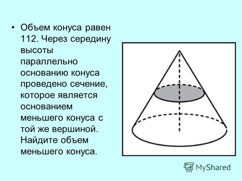 Объем конуса равен 112. Через середину высоты параллельно основанию конуса проведено сечение, которое является основанием меньшего конуса с той же вершиной. Найдите объем меньшего конуса.