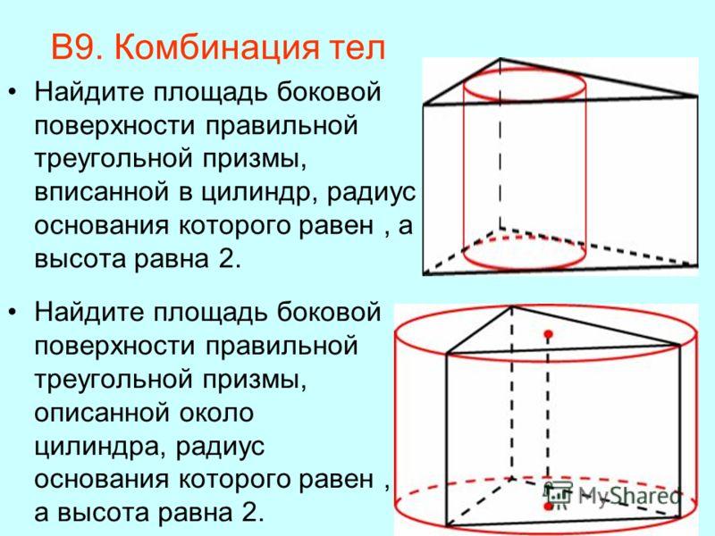 В9. Комбинация тел Найдите площадь боковой поверхности правильной треугольной призмы, вписанной в цилиндр, радиус основания которого равен, а высота равна 2. Найдите площадь боковой поверхности правильной треугольной призмы, описанной около цилиндра,