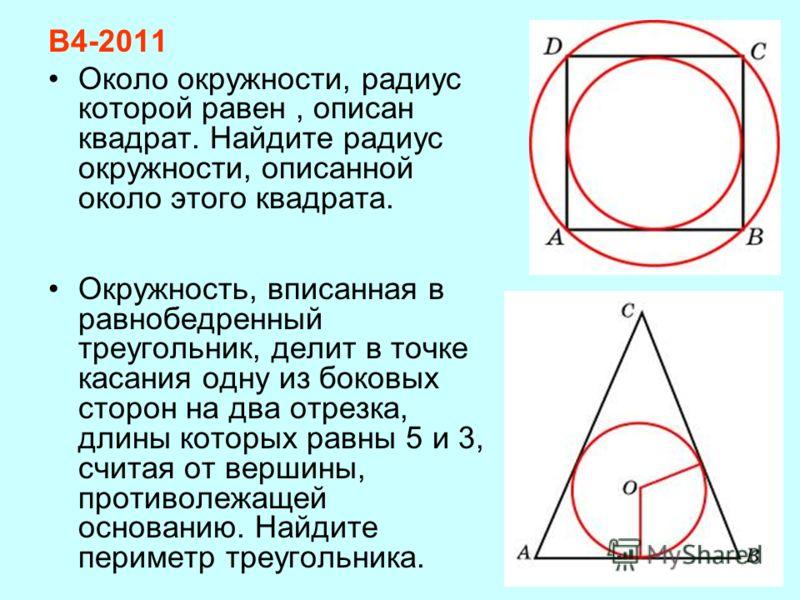 В4-2011 Около окружности, радиус которой равен, описан квадрат. Найдите радиус окружности, описанной около этого квадрата. Окружность, вписанная в равнобедренный треугольник, делит в точке касания одну из боковых сторон на два отрезка, длины которых