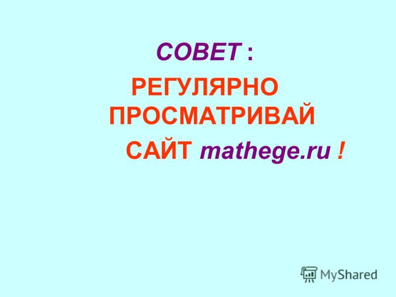 СОВЕТ : РЕГУЛЯРНО ПРОСМАТРИВАЙ САЙТ mathege.ru !