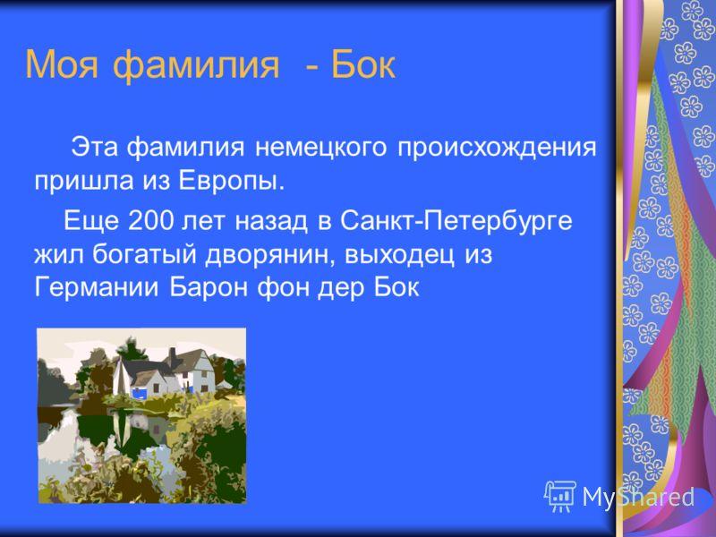Моя фамилия - Бок Эта фамилия немецкого происхождения пришла из Европы. Еще 200 лет назад в Санкт-Петербурге жил богатый дворянин, выходец из Германии Барон фон дер Бок