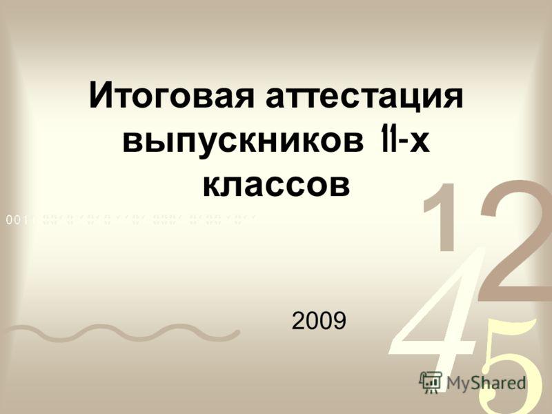 Итоговая аттестация выпускников 11- х классов 2009