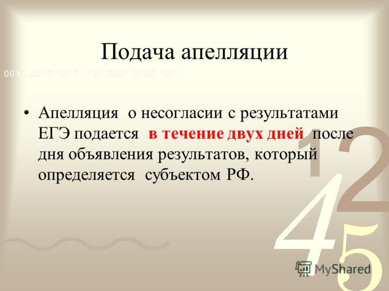 Подача апелляции Апелляция о несогласии с результатами ЕГЭ подается в течение двух дней после дня объявления результатов, который определяется субъектом РФ.