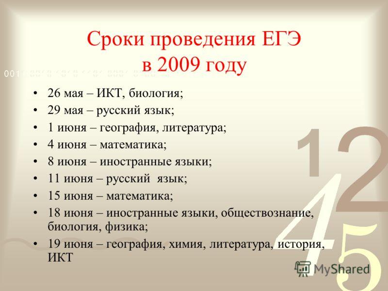 Сроки проведения ЕГЭ в 2009 году 26 мая – ИКТ, биология; 29 мая – русский язык; 1 июня – география, литература; 4 июня – математика; 8 июня – иностранные языки; 11 июня – русский язык; 15 июня – математика; 18 июня – иностранные языки, обществознание