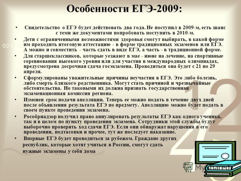 Особенности ЕГЭ-2009: Свидетельство о ЕГЭ будет действовать два года. Не поступил в 2009-м, есть шанс с теми же документами попробовать поступить в 2010-м. Дети с ограниченными возможностями здоровья смогут выбирать, в какой форме им проходить итогов