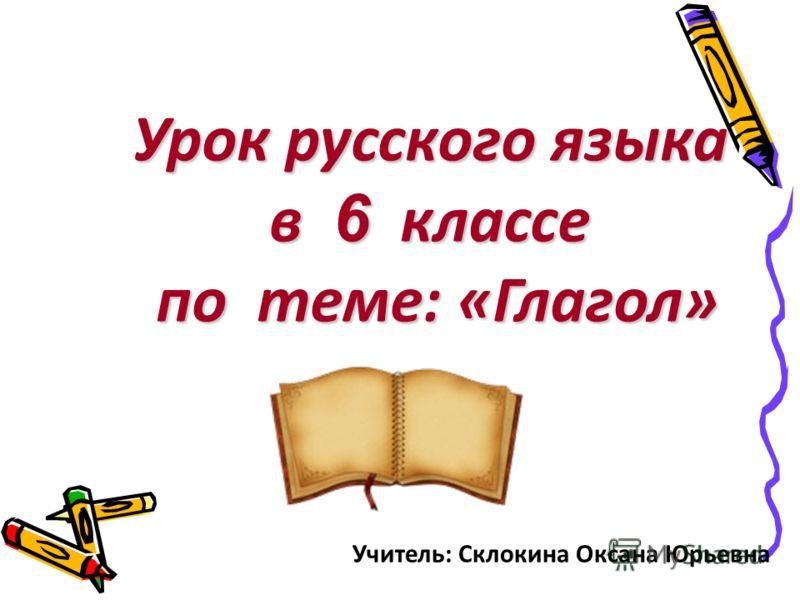 Урок русского языка в 6 классе по теме: «Глагол» Учитель: Склокина Оксана Юрьевна
