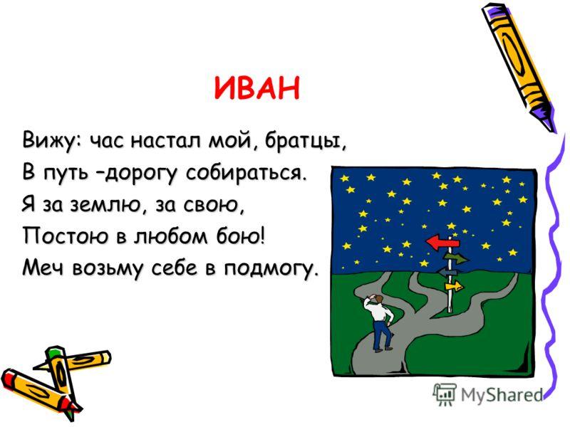ИВАН Вижу: час настал мой, братцы, В путь –дорогу собираться. Я за землю, за свою, Постою в любом бою! Меч возьму себе в подмогу.