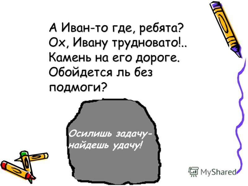 А Иван-то где, ребята? Ох, Ивану трудновато!.. Камень на его дороге. Обойдется ль без подмоги? Осилишь задачу- найдешь удачу!