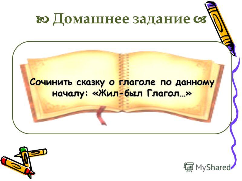 Домашнее задание Сочинить сказку о глаголе по данному началу: «Жил-был Глагол…»