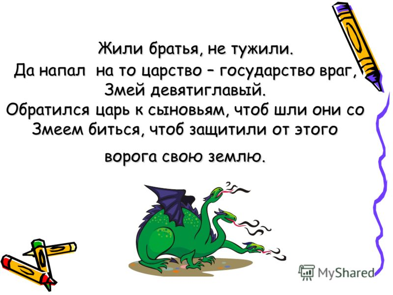 Жили братья, не тужили. Да напал на то царство – государство враг, Змей девятиглавый. Обратился царь к сыновьям, чтоб шли они со Змеем биться, чтоб защитили от этого ворога свою землю.