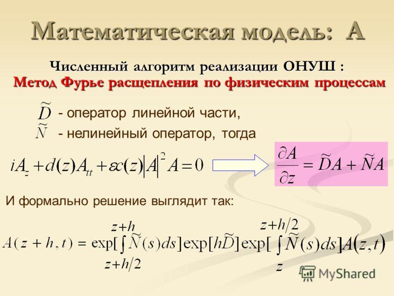 Математическая модель: A И формально решение выглядит так: - оператор линейной части, - нелинейный оператор, тогда Численный алгоритм реализации ОНУШ : Метод Фурье расщепления по физическим процессам