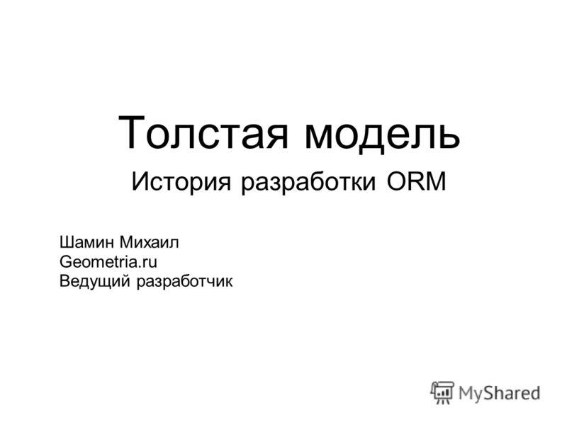 Толстая модель История разработки ORM Шамин Михаил Geometria.ru Ведущий разработчик
