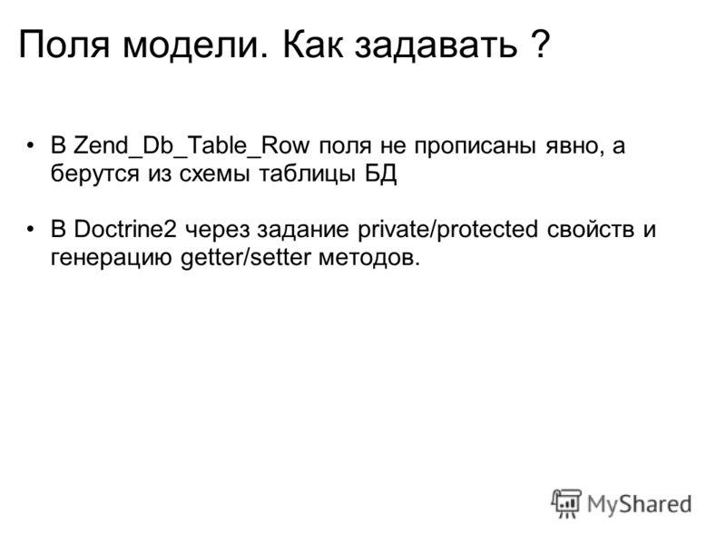 Поля модели. Как задавать ? В Zend_Db_Table_Row поля не прописаны явно, а берутся из схемы таблицы БД В Doctrine2 через задание private/protected свойств и генерацию getter/setter методов.