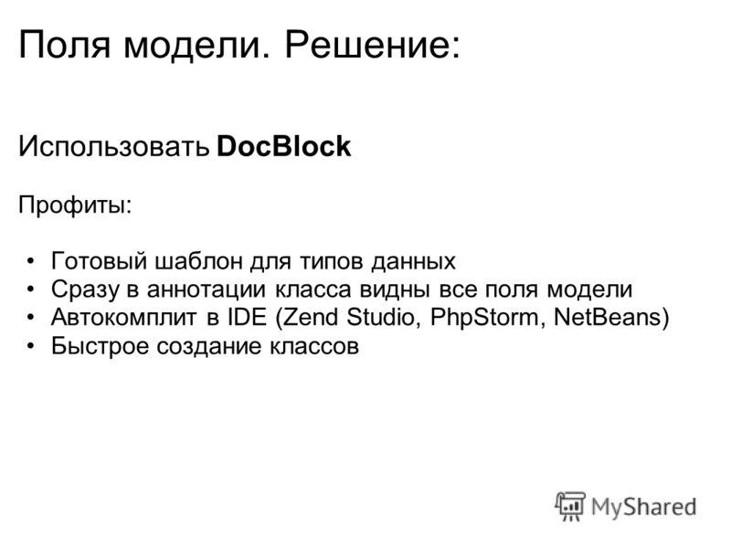 Поля модели. Решение: Использовать DocBlock Профиты: Готовый шаблон для типов данных Сразу в аннотации класса видны все поля модели Автокомплит в IDE (Zend Studio, PhpStorm, NetBeans) Быстрое создание классов