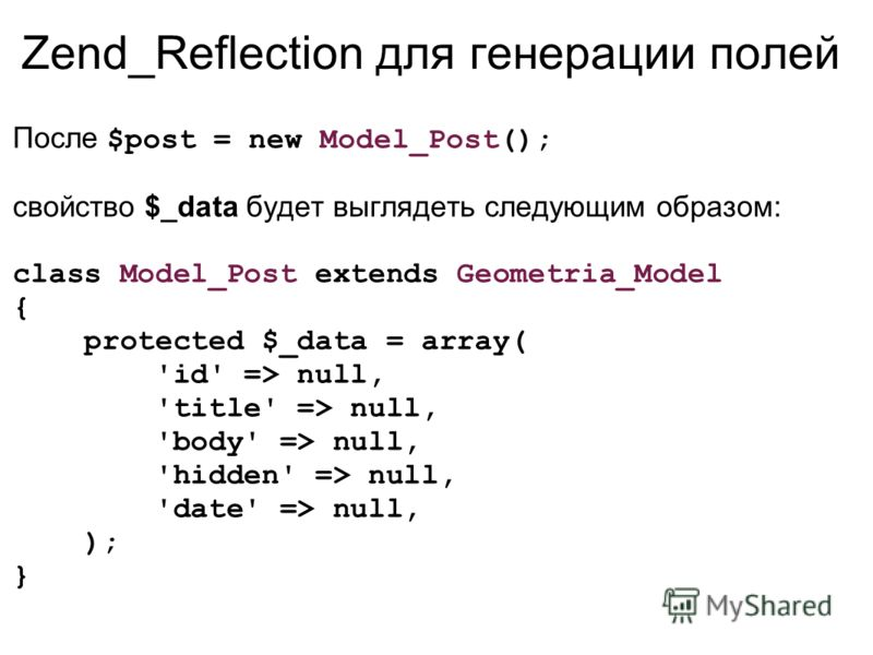 Zend_Reflection для генерации полей После $post = new Model_Post(); свойство $_data будет выглядеть следующим образом: class Model_Post extends Geometria_Model { protected $_data = array( 'id' => null, 'title' => null, 'body' => null, 'hidden' => nul