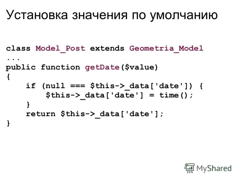 Установка значения по умолчанию class Model_Post extends Geometria_Model... public function getDate($value) { if (null === $this->_data['date']) { $this->_data['date'] = time(); } return $this->_data['date']; }