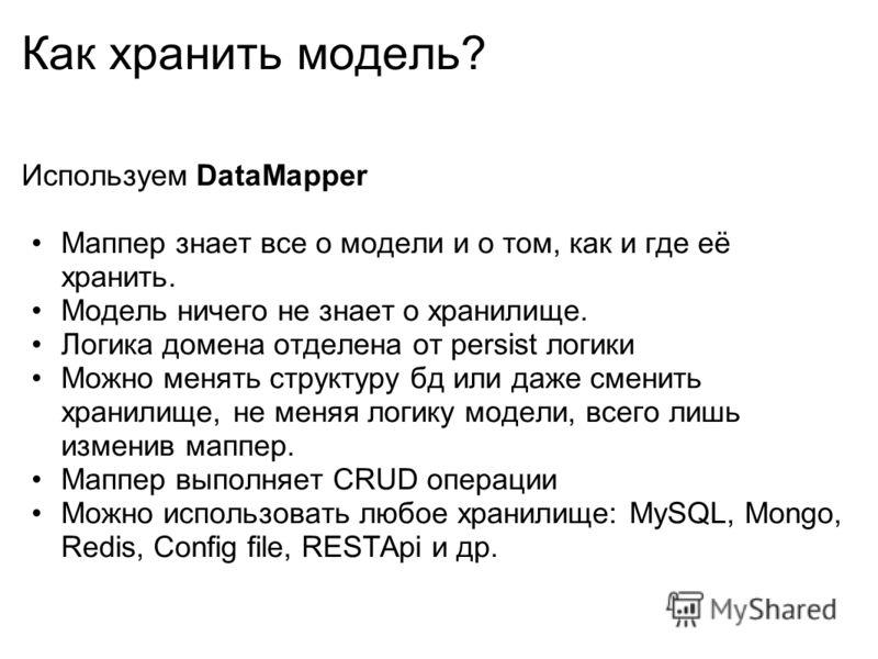 Как хранить модель? Используем DataMapper Маппер знает все о модели и о том, как и где её хранить. Модель ничего не знает о хранилище. Логика домена отделена от persist логики Можно менять структуру бд или даже сменить хранилище, не меняя логику моде