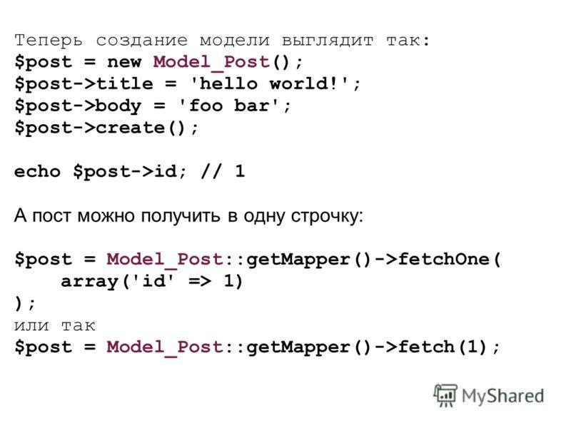 Теперь создание модели выглядит так: $post = new Model_Post(); $post->title = 'hello world!'; $post->body = 'foo bar'; $post->create(); echo $post->id; // 1 А пост можно получить в одну строчку: $post = Model_Post::getMapper()->fetchOne( array('id' =