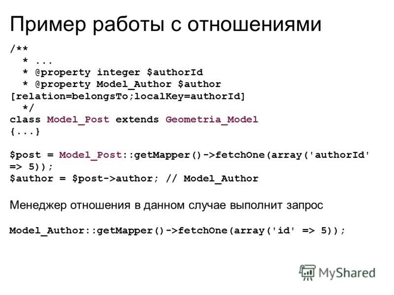 Пример работы с отношениями /** *... * @property integer $authorId * @property Model_Author $author [relation=belongsTo;localKey=authorId] */ class Model_Post extends Geometria_Model {...} $post = Model_Post::getMapper()->fetchOne(array('authorId' =>