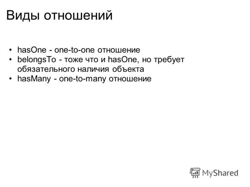 Виды отношений hasOne - one-to-one отношение belongsTo - тоже что и hasOne, но требует обязательного наличия объекта hasMany - one-to-many отношение