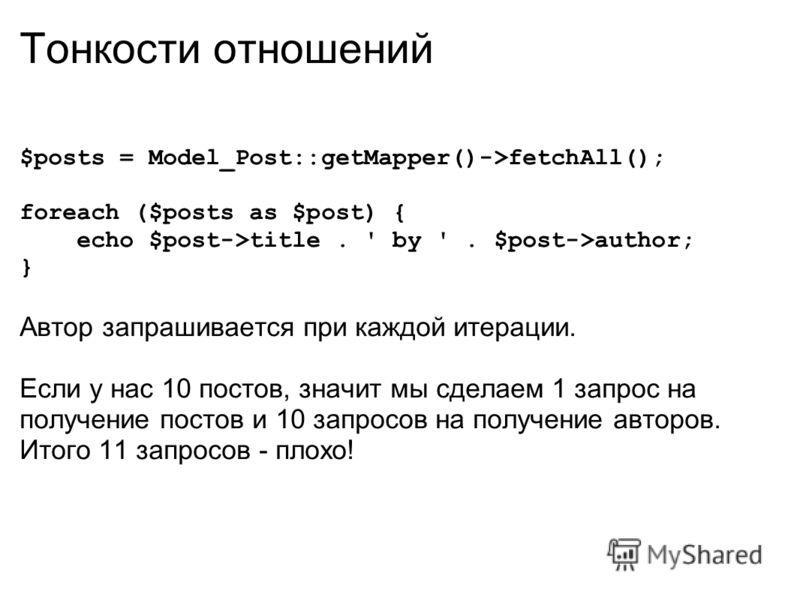 Тонкости отношений $posts = Model_Post::getMapper()->fetchAll(); foreach ($posts as $post) { echo $post->title. ' by '. $post->author; } Автор запрашивается при каждой итерации. Если у нас 10 постов, значит мы сделаем 1 запрос на получение постов и 1