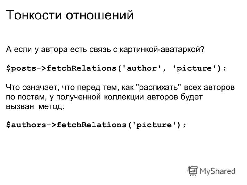 Тонкости отношений А если у автора есть связь с картинкой-аватаркой? $posts->fetchRelations('author', 'picture'); Что означает, что перед тем, как