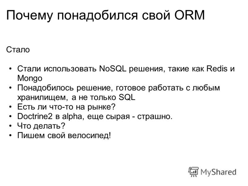 Почему понадобился свой ORM Стало Стали использовать NoSQL решения, такие как Redis и Mongo Понадобилось решение, готовое работать с любым хранилищем, а не только SQL Есть ли что-то на рынке? Doctrine2 в alphа, еще сырая - страшно. Что делать? Пишем