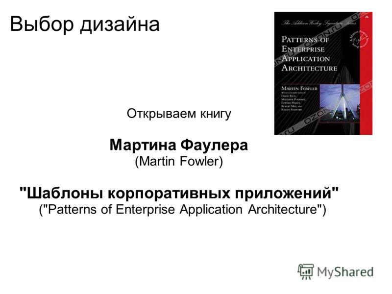 Выбор дизайна Открываем книгу Мартина Фаулера (Martin Fowler) Шаблоны корпоративных приложений (Patterns of Enterprise Application Architecture)