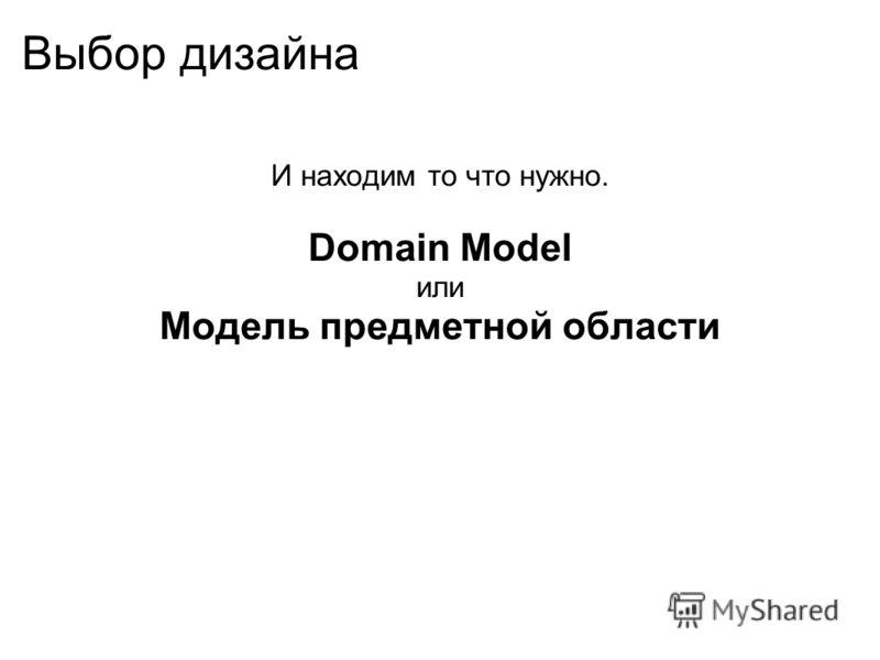 Выбор дизайна И находим то что нужно. Domain Model или Модель предметной области