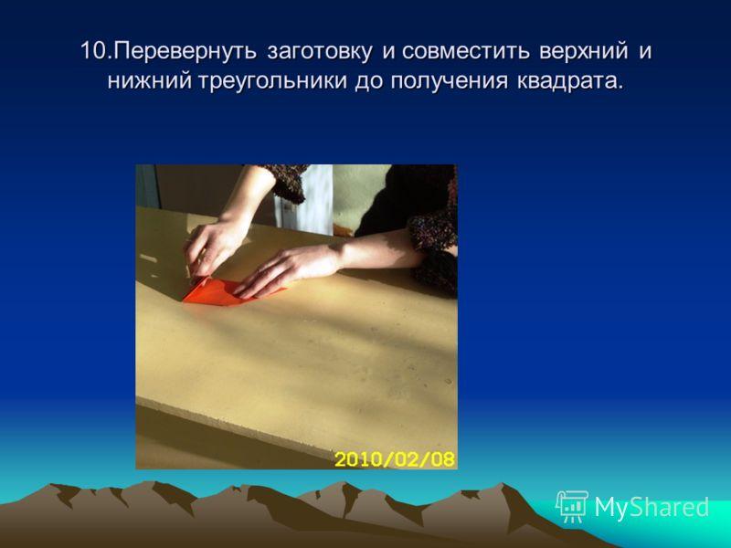 10.Перевернуть заготовку и совместить верхний и нижний треугольники до получения квадрата.