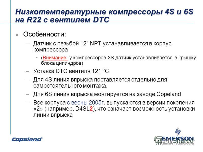 Низкотемпературные компрессоры 4S и 6S на R22 с вентилем DTC Особенности: –Датчик с резьбой 12 NPT устанавливается в корпус компрессора (Внимание: у компрессоров 3S датчик устанавливается в крышку блока цилиндров) –Уставка DTC вентиля 121 °C –Для 4S