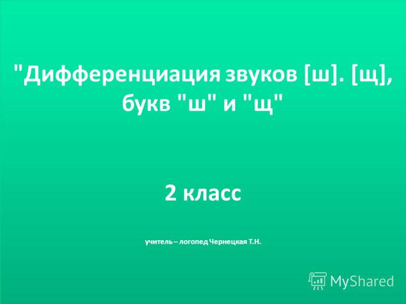 Дифференциация звуков [ш]. [щ], букв ш и щ 2 класс учитель – логопед Чернецкая Т.Н.