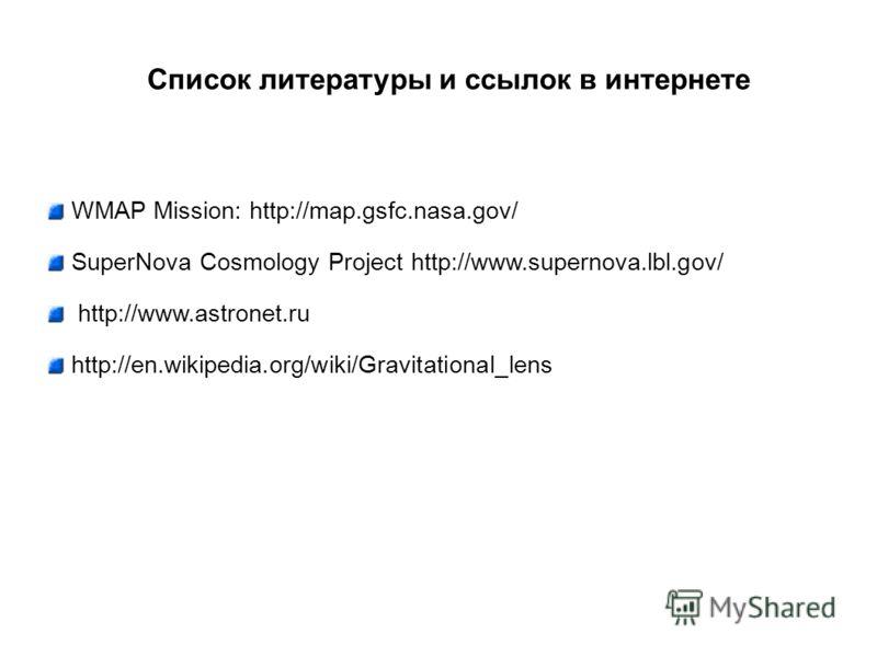 Список литературы и ссылок в интернете WMAP Mission: http://map.gsfc.nasa.gov/ SuperNova Cosmology Project http://www.supernova.lbl.gov/ http://www.astronet.ru http://en.wikipedia.org/wiki/Gravitational_lens