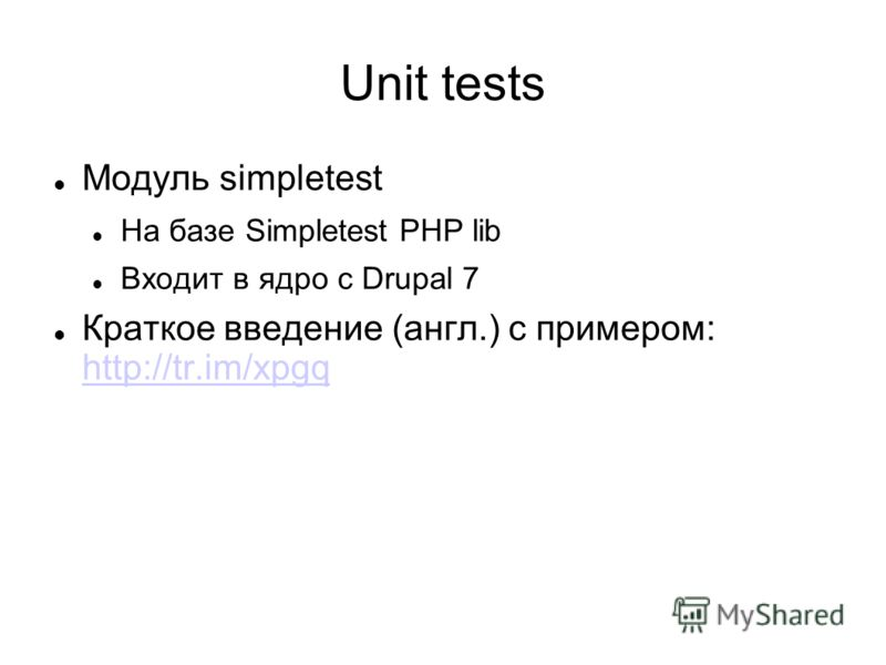 Unit tests Модуль simpletest На базе Simpletest PHP lib Входит в ядро с Drupal 7 Краткое введение (англ.) с примером: http://tr.im/xpgq http://tr.im/xpgq