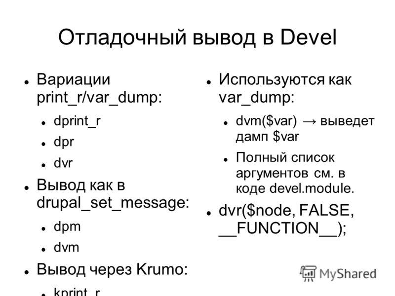 Отладочный вывод в Devel Вариации print_r/var_dump: dprint_r dpr dvr Вывод как в drupal_set_message: dpm dvm Вывод через Krumo: kprint_r kpr Используются как var_dump: dvm($var) выведет дамп $var Полный список аргументов см. в коде devel.module. dvr(