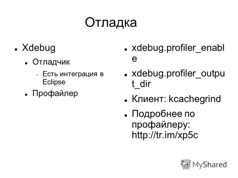 Отладка Xdebug Отладчик Есть интеграция в Eclipse Профайлер xdebug.profiler_enabl e xdebug.profiler_outpu t_dir Клиент: kcachegrind Подробнее по профайлеру: http://tr.im/xp5c