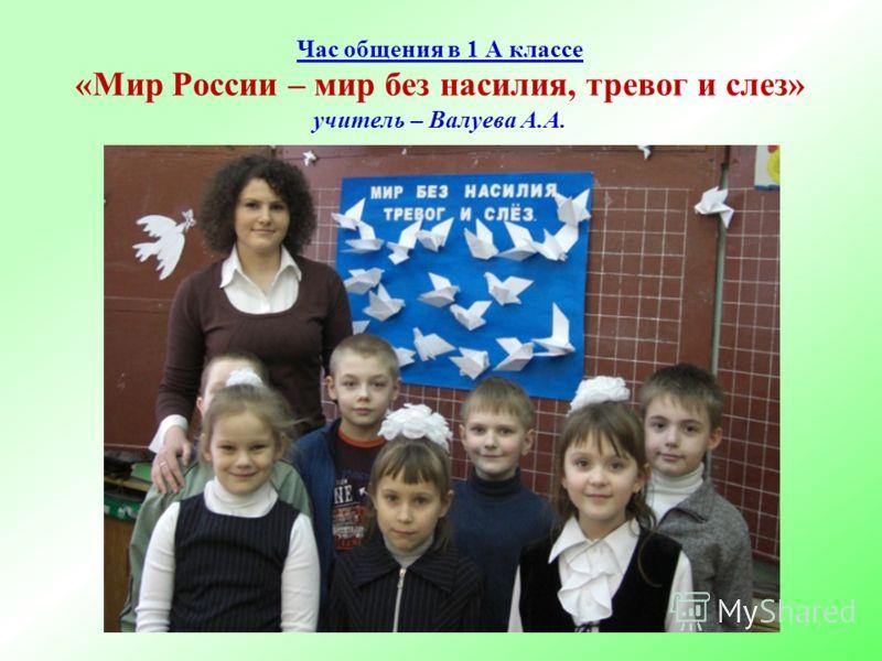 Час общения в 1 А классе «Мир России – мир без насилия, тревог и слез» учитель – Валуева А.А.