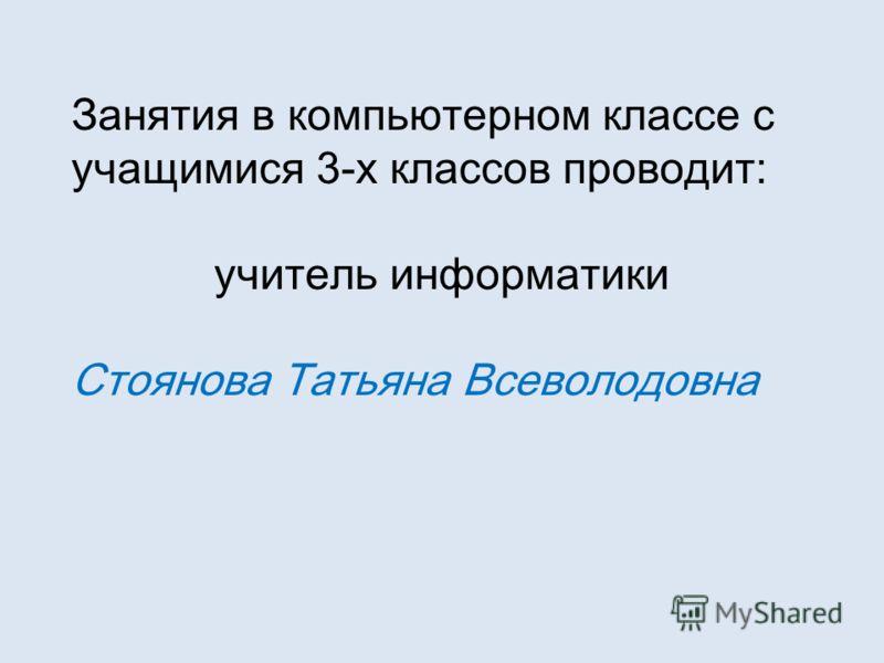 Занятия в компьютерном классе с учащимися 3-х классов проводит: учитель информатики Стоянова Татьяна Всеволодовна