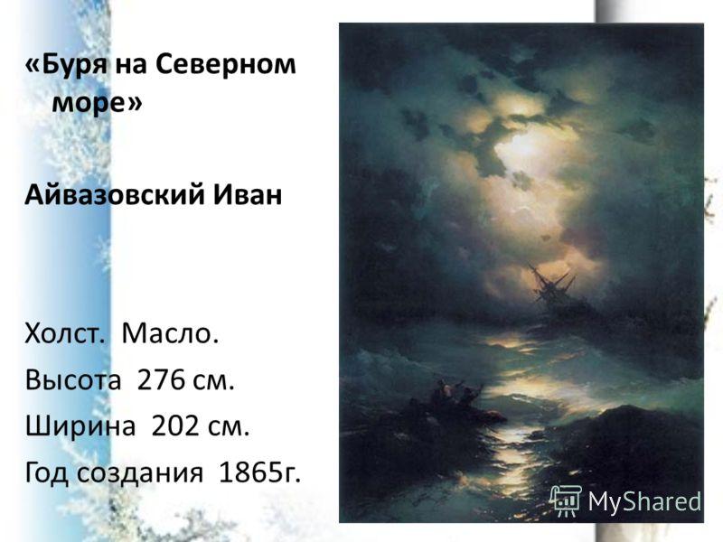 «Буря на Северном море» Айвазовский Иван Холст. Масло. Высота 276 см. Ширина 202 см. Год создания 1865г.