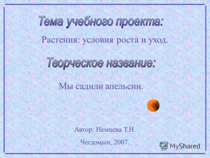 Растения: условия роста и уход. Мы садили апельсин. Автор: Немцева Т.Н. Чегдомын, 2007.