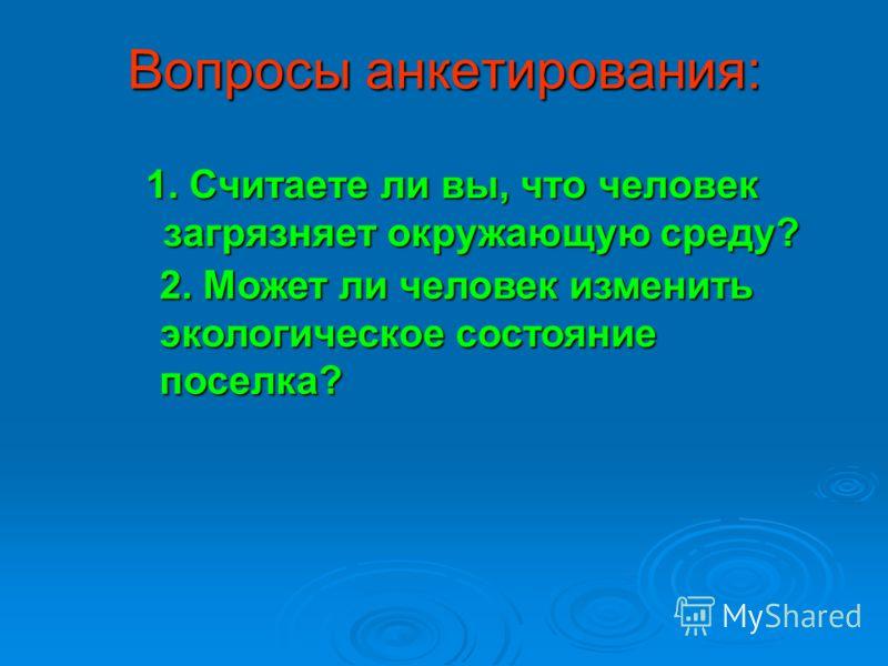 Вопросы анкетирования: 1. Считаете ли вы, что человек загрязняет окружающую среду? 2. Может ли человек изменить экологическое состояние поселка?