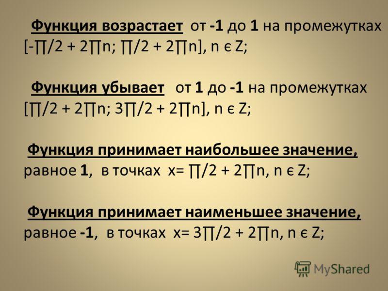 Функция возрастает от -1 до 1 на промежутках [-/2 + 2n; /2 + 2n], n є Z; Функция убывает от 1 до -1 на промежутках [/2 + 2n; 3/2 + 2n], n є Z; Функция принимает наибольшее значение, равное 1, в точках х= /2 + 2n, n є Z; Функция принимает наименьшее з