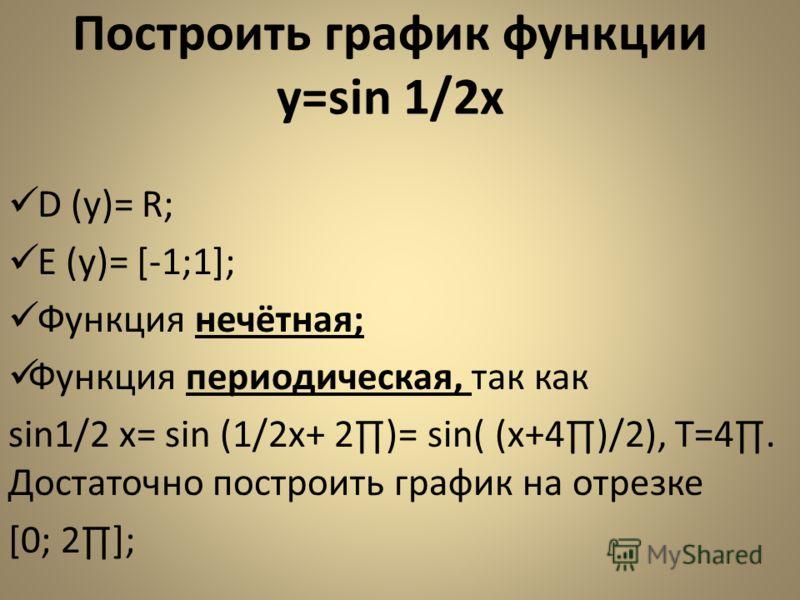 Построить график функции y=sin 1/2x D (y)= R; E (y)= [-1;1]; Функция нечётная; Функция периодическая, так как sin1/2 x= sin (1/2x+ 2)= sin( (x+4)/2), Т=4. Достаточно построить график на отрезке [0; 2];