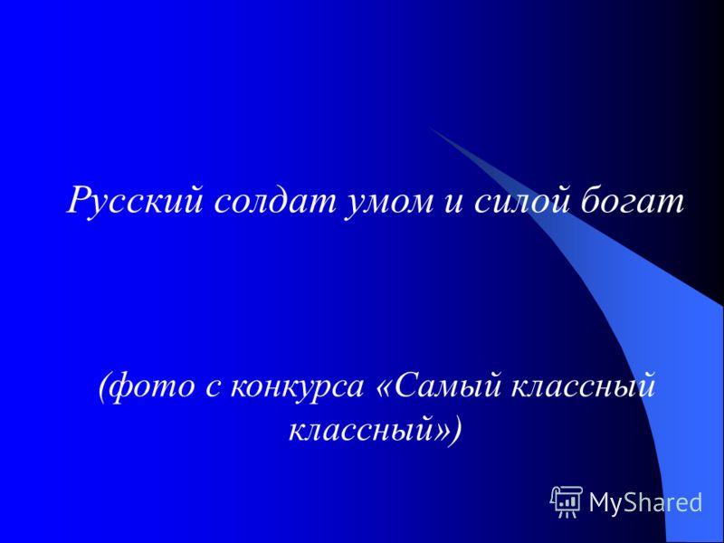 Русский солдат умом и силой богат (фото с конкурса «Самый классный классный»)