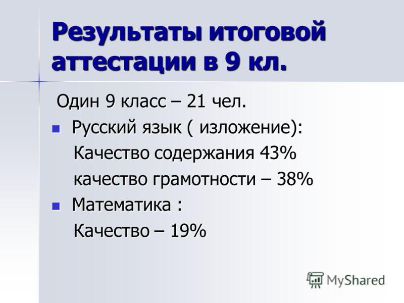 Результаты итоговой аттестации в 9 кл. Один 9 класс – 21 чел. Один 9 класс – 21 чел. Русский язык ( изложение): Русский язык ( изложение): Качество содержания 43% Качество содержания 43% качество грамотности – 38% качество грамотности – 38% Математик