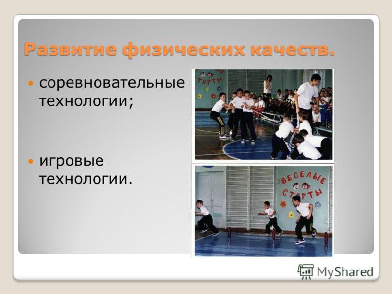 Развитие физических качеств. соревновательные технологии; игровые технологии.